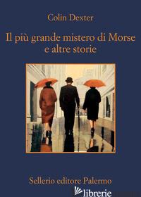 PIU' GRANDE MISTERO DI MORSE E ALTRE STORIE (IL) - DEXTER COLIN; MALVALDI M. (CUR.)