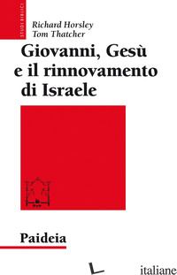 GIOVANNI, GESU' E IL RINNOVAMENTO DI ISRAELE - HORSLEY RICHARD A.; THATCHER TOM