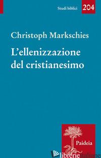 ELLENIZZAZIONE DEL CRISTIANESIMO (L') - MARKSCHIES CHRISTOPH