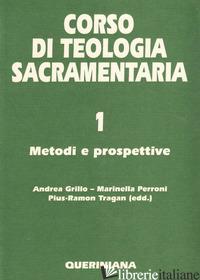 CORSO DI TEOLOGIA SACRAMENTARIA. VOL. 1: METODI E PROSPETTIVE - GRILLO A. (CUR.); PERRONI M. (CUR.); TRAGAN P. (CUR.)