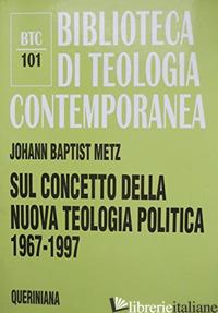 SUL CONCETTO DELLA NUOVA TEOLOGIA POLITICA (1967-1997) - METZ JOHANN BAPTIST