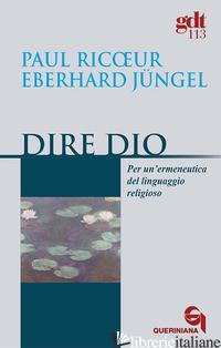 DIRE DIO. PER UN'ERMENEUTICA DEL LINGUAGGIO RELIGIOSO - RICOEUR PAUL; JUNGEL EBERHARD