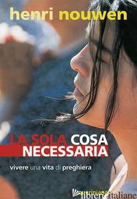 SOLA COSA NECESSARIA. VIVERE UNA VITA DI PREGHIERA (LA) - NOUWEN HENRI J.