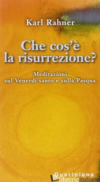 CHE COS'E' LA RISURREZIONE? MEDITAZIONI SUL VENERDI' SANTO E SULLA PASQUA - RAHNER KARL; RAFFELT A. (CUR.)