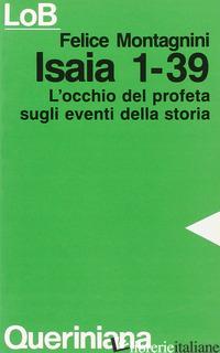 ISAIA 1-39. L'OCCHIO DEL PROFETA SUGLI EVENTI DELLA STORIA - MONTAGNINI FELICE