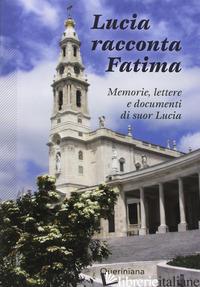 LUCIA RACCONTA FATIMA. MEMORIE, LETTERE E DOCUMENTI DI SUOR LUCIA - LUCIA (SUOR); MARTINS A. M. (CUR.)