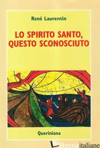SPIRITO SANTO, QUESTO SCONOSCIUTO. SCOPRIRE LA SUA ESPERIENZA E LA SUA PERSONA ( - LAURENTIN RENE'
