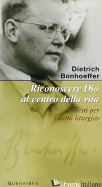RICONOSCERE DIO AL CENTRO DELLA VITA. TESTI PER L'ANNO LITURGICO - BONHOEFFER DIETRICH; WEBER M. (CUR.)