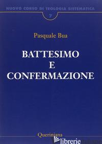 NUOVO CORSO DI TEOLOGIA SISTEMATICA. VOL. 7: IL BATTESIMO E LA CONFERMAZIONE - BUA PASQUALE