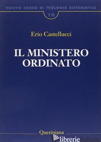 NUOVO CORSO DI TEOLOGIA SISTEMATICA. VOL. 10: IL MINISTERO ORDINATO - CASTELLUCCI ERIO