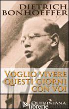 VOGLIO VIVERE QUESTI GIORNI CON VOI - BONHOEFFER DIETRICH; WEBER M. (CUR.)