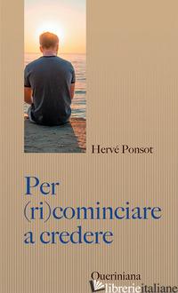 PER (RI)COMINCIARE A CREDERE. CATECHISMO PER I NOSTRI CONTEMPORANEI - PONSOT HERVE'