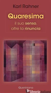 QUARESIMA. IL SUO SENSO, OLTRE LA RINUNCIA - RAHNER KARL; BATLOGG A. R. (CUR.); SUCHLA P. (CUR.)