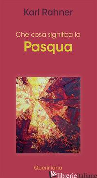 CHE COSA SIGNIFICA LA PASQUA - RAHNER KARL; BATLOGG A. R. (CUR.); SUCHLA P. (CUR.)