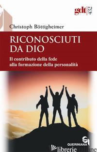 RICONOSCIUTI DA DIO. IL CONTRIBUTO DELLA FEDE ALLA FORMAZIONE DELLA PERSONALITA' - BOTTIGHEIMER CHRISTOPH