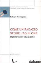 COME UN RAGAZZO SEGUE L'AQUILONE. METAFORE DELL'EDUCAZIONE - MANTEGAZZA RAFFAELE