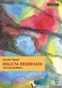DELICTA RESERVATA. 130 CASI GIURIDICI - PAPALE CLAUDIO