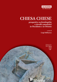 CHIESA, CHIESE. PROSPETTIVE ECCLESIOLOGICHE E RISVOLTI CANONISTICI IN OCCIDENTE  - SABBARESE L. (CUR.)