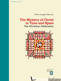 MYSTERY OF CHRIST IN TIME AND SPACE. THE CHRISTIAN CELEBRATION (THE) - MURONI PIETRO ANGELO