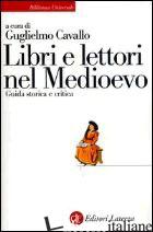 LIBRI E LETTORI NEL MEDIOEVO. GUIDA STORICA E CRITICA - CAVALLO G. (CUR.)