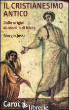 CRISTIANESIMO ANTICO DALLE ORIGINI AL CONCILIO DI NICEA (IL) - JOSSA GIORGIO
