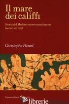 MARE DEI CALIFFI. STORIA DEL MEDITERRANEO MUSULMANO (SECOLI VII-XII) (IL) - PICARD CHRISTOPHE; DI BRANCO M. (CUR.)