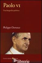 PAOLO VI. UNA BIOGRAFIA POLITICA - CHENAUX PHILIPPE