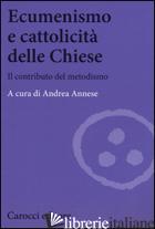 ECUMENISMO E CATTOLICITA' DELLE CHIESE. IL CONTRIBUTO DEL METODISMO - ANNESE A. (CUR.)