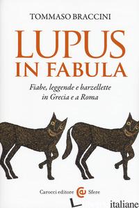 LUPUS IN FABULA. FIABE, LEGGENDE E BARZELLETTE IN GRECIA E A ROMA - BRACCINI TOMMASO