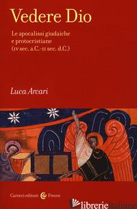 VEDERE DIO. LE APOCALISSI GIUDAICHE E PROTOCRISTIANE (IV SEC. A.C.-II SEC. D.C.) - ARCARI LUCA