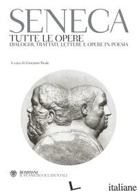 TUTTE LE OPERE. DIALOGHI, TRATTATI, LETTERE E OPERE IN POESIA - SENECA LUCIO ANNEO; REALE G. (CUR.)