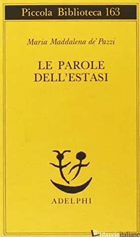 PAROLE DELL'ESTASI (LE) - MARIA MADDALENA DE' PAZZI (SANTA); POZZI G. (CUR.)