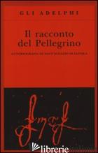 RACCONTO DEL PELLEGRINO. AUTOBIOGRAFIA DI SANT'IGNAZIO DI LOYOLA (IL) - IGNAZIO DI LOYOLA (SANT'); CALASSO R. (CUR.)