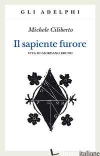 SAPIENTE FURORE. VITA DI GIORDANO BRUNO (IL) - CILIBERTO MICHELE