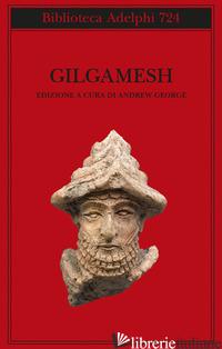 GILGAMESH. IL POEMA EPICO BABILONESE E ALTRI TESTI IN ACCADICO E SUMERICO - GEORGE A. (CUR.)