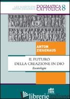 FUTURO DELLA CREAZIONE IN DIO. ESCATOLOGIA (IL) - ZIEGENAUS ANTON
