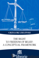 RIGHT TO FREEDOM OF BELIEF: A CONCEPTUAL FRAMEWORK (THE) - ZIELINSKI GRZEGOR