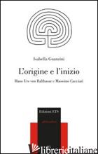 ORIGINE E L'INIZIO. HANS URS VON BALTHASAR E MASSIMO CACCIARI (L') - GUANZINI ISABELLA
