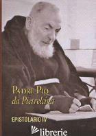 EPISTOLARIO. VOL. 4: CORRISPONDENZA CON DIVERSE CATEGORIE DI PERSONE - PIO DA PIETRELCINA (SAN); M. DA POBLADURA (CUR.); A. DA RIPABOTTONI (CUR.)