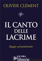 CANTO DELLE LACRIME. SAGGIO SUL PENTIMENTO (IL) - CLEMENT OLIVIER