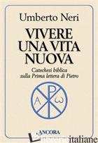 VIVERE UNA VITA NUOVA. CATECHESI BIBLICA SULLA PRIMA LETTERA DI PIETRO - NERI UMBERTO