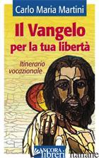 VANGELO PER LA TUA LIBERTA'. ITINERARIO VOCAZIONALE (IL) - MARTINI CARLO MARIA
