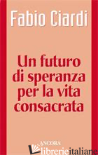 FUTURO DI SPERANZA PER LA VITA CONSACRATA (UN) - CIARDI FABIO