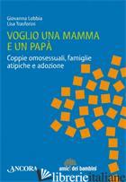 VOGLIO UNA MAMMA E UN PAPA'. COPPIE OMOSESSUALI, FAMIGLIE ATIPICHE E ADOZIONE - LOBBIA GIOVANNA; TRASFORINI LISA