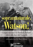 SOPRANNATURALE, WATSON! CINQUE RACCONTI DI SHERLOCK HOLMES RILETTI ALLA LUCE DEL - GNOCCHI ALESSANDRO; PALMARO MARIO