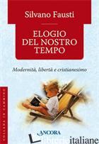 ELOGIO DEL NOSTRO TEMPO. MODERNITA', LIBERTA' E CRISTIANESIMO - FAUSTI SILVANO