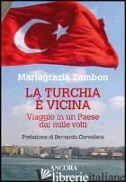TURCHIA E' VICINA. VIAGGIO IN UN PAESE DAI MILLE VOLTI (LA) - ZAMBON MARIAGRAZIA