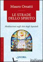STRADE DELLO SPIRITO. MEDITAZIONI SUGLI ATTI DEGLI APOSTOLI (LE) - ORSATTI MAURO