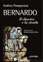 BERNARDO. IL CHIOSTRO E LA STRADA - PAMPARANA ANDREA