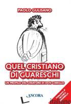 QUEL CRISTIANO DI GUARESCHI. UN PROFILO DEL CREATORE DI DON CAMILLO - GULISANO PAOLO